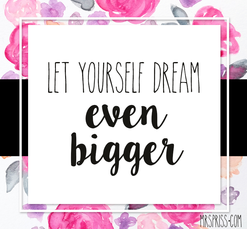 let yourself dream even bigger